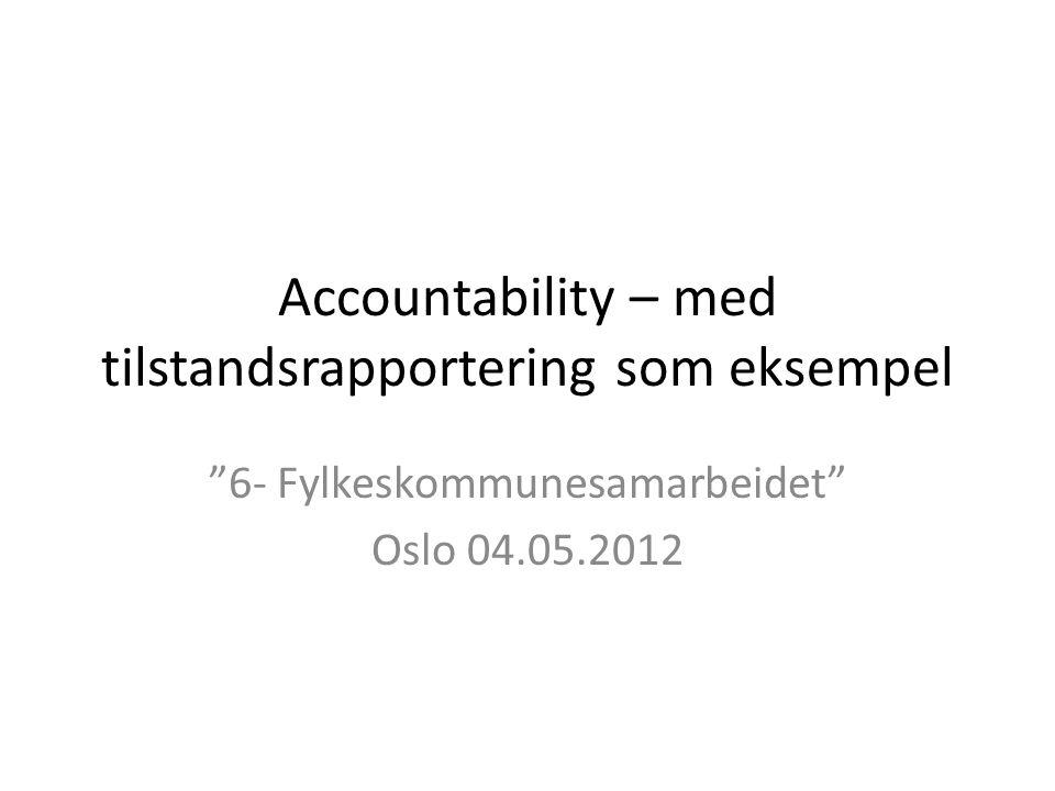 """Accountability – med tilstandsrapportering som eksempel """"6- Fylkeskommunesamarbeidet"""" Oslo 04.05.2012"""