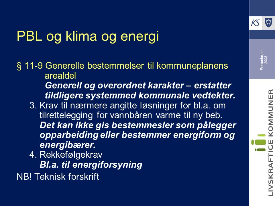 Presentasjon 2008 PBL og klima og energi § 11-9 Generelle bestemmelser til kommuneplanens arealdel Generell og overordnet karakter – erstatter tildligere systemmed kommunale vedtekter.