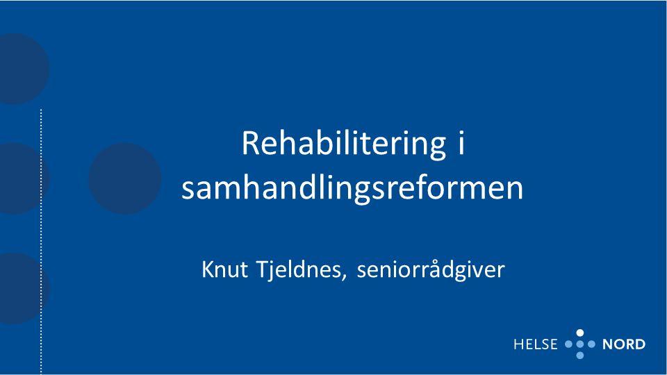 Rehabilitering i samhandlingsreformen Knut Tjeldnes, seniorrådgiver