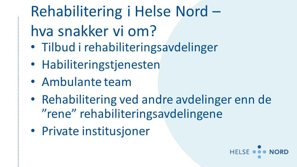 Rehabilitering i Helse Nord – hva snakker vi om? Tilbud i rehabiliteringsavdelinger Habiliteringstjenesten Ambulante team Rehabilitering ved andre avd