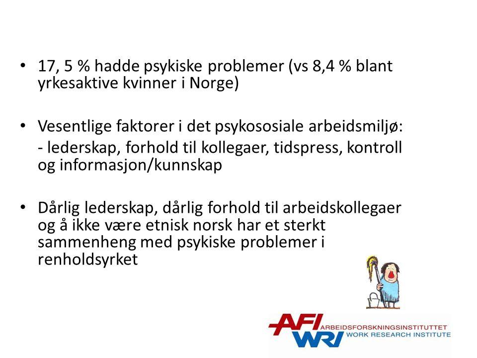 17, 5 % hadde psykiske problemer (vs 8,4 % blant yrkesaktive kvinner i Norge) Vesentlige faktorer i det psykososiale arbeidsmiljø: - lederskap, forhold til kollegaer, tidspress, kontroll og informasjon/kunnskap Dårlig lederskap, dårlig forhold til arbeidskollegaer og å ikke være etnisk norsk har et sterkt sammenheng med psykiske problemer i renholdsyrket