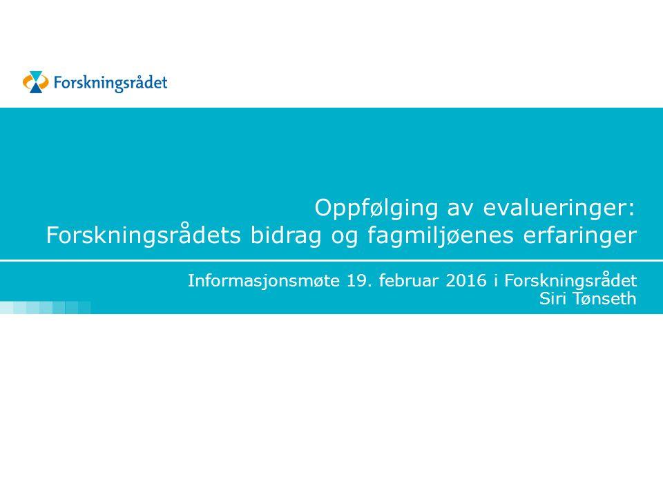 Oppfølging av evalueringer: Forskningsrådets bidrag og fagmiljøenes erfaringer Informasjonsmøte 19.
