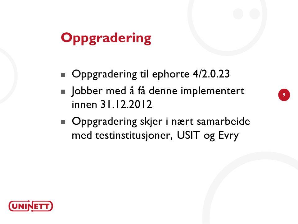 9 Oppgradering Oppgradering til ephorte 4/2.0.23 Jobber med å få denne implementert innen 31.12.2012 Oppgradering skjer i nært samarbeide med testinstitusjoner, USIT og Evry