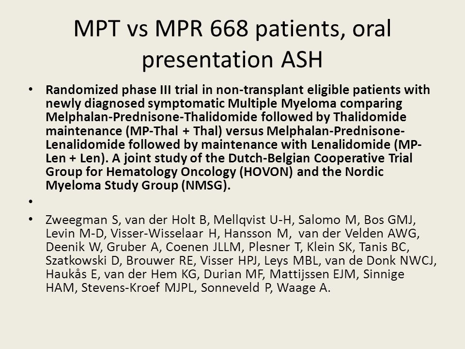 MPT vs MPR 668 patients, oral presentation ASH Randomized phase III trial in non-transplant eligible patients with newly diagnosed symptomatic Multiple Myeloma comparing Melphalan-Prednisone-Thalidomide followed by Thalidomide maintenance (MP-Thal + Thal) versus Melphalan-Prednisone- Lenalidomide followed by maintenance with Lenalidomide (MP- Len + Len).