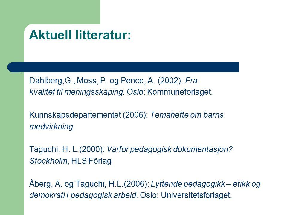 Aktuell litteratur: Dahlberg,G., Moss, P. og Pence, A. (2002): Fra kvalitet til meningsskaping. Oslo: Kommuneforlaget. Kunnskapsdepartementet (2006):