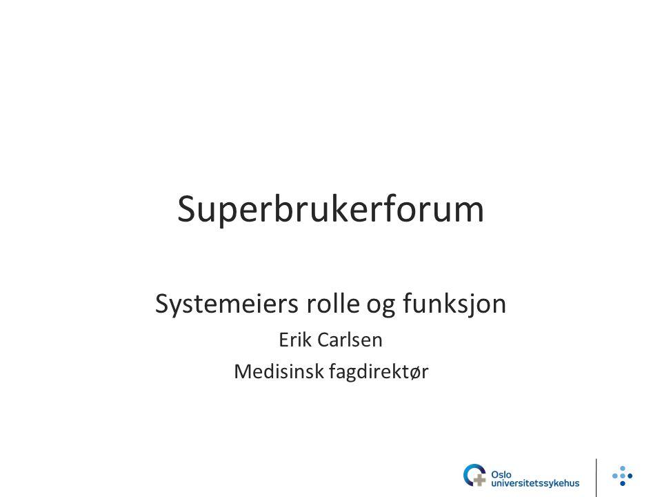 Superbrukerforum Systemeiers rolle og funksjon Erik Carlsen Medisinsk fagdirektør