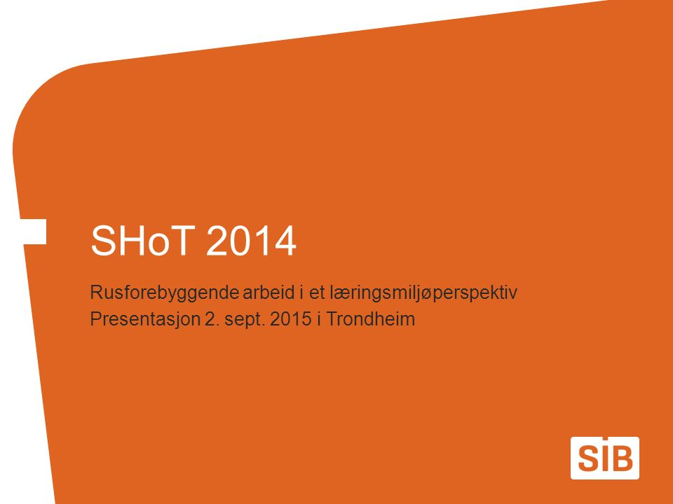 Rusforebyggende arbeid i et læringsmiljøperspektiv Presentasjon 2. sept. 2015 i Trondheim SHoT 2014