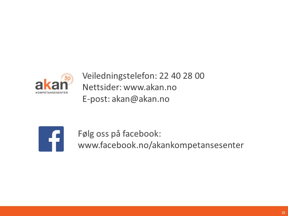 Følg oss på facebook: www.facebook.no/akankompetansesenter Veiledningstelefon: 22 40 28 00 Nettsider: www.akan.no E-post: akan@akan.no 25