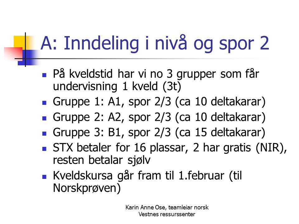 Karin Anne Ose, teamleiar norsk Vestnes ressurssenter A: Inndeling i nivå og spor 2 På kveldstid har vi no 3 grupper som får undervisning 1 kveld (3t) Gruppe 1: A1, spor 2/3 (ca 10 deltakarar) Gruppe 2: A2, spor 2/3 (ca 10 deltakarar) Gruppe 3: B1, spor 2/3 (ca 15 deltakarar) STX betaler for 16 plassar, 2 har gratis (NIR), resten betalar sjølv Kveldskursa går fram til 1.februar (til Norskprøven)