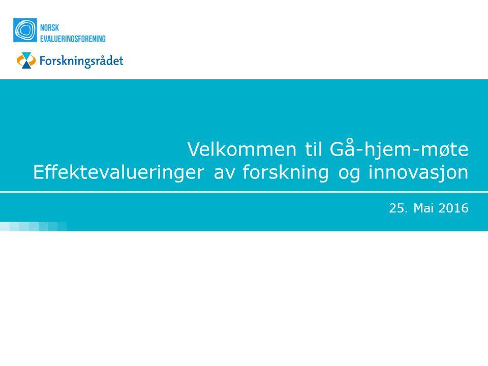 Velkommen til Gå-hjem-møte Effektevalueringer av forskning og innovasjon 25. Mai 2016