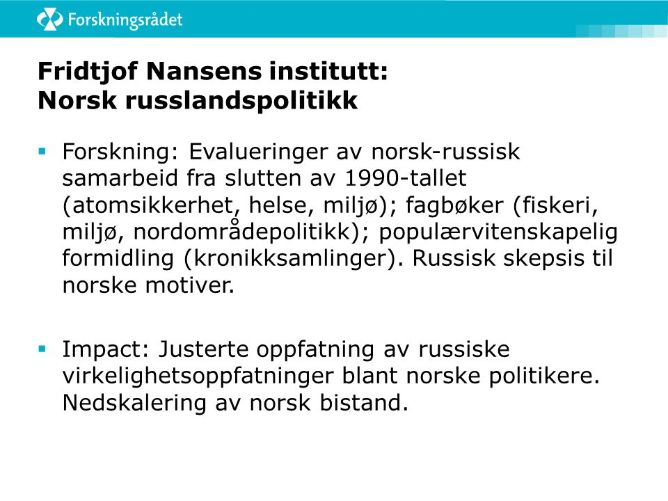 Fridtjof Nansens institutt: Norsk russlandspolitikk  Forskning: Evalueringer av norsk-russisk samarbeid fra slutten av 1990-tallet (atomsikkerhet, helse, miljø); fagbøker (fiskeri, miljø, nordområdepolitikk); populærvitenskapelig formidling (kronikksamlinger).