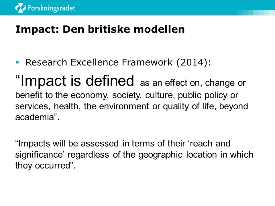 Impact – den lange definisjonen:  Impact includes, but is not limited to, an effect on, change or benefit to:  the activity, attitude, awareness, behaviour, capacity, opportunity, performance, policy, practice, process or understanding  of an audience, beneficiary, community, constituency, organisation or individuals  in any geographic location whether locally, regionally, nationally or internationally.