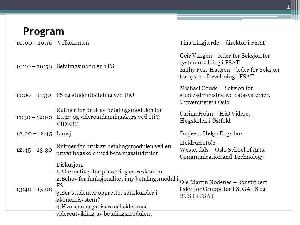 Program 1 10:00 – 10:10VelkommenTina Lingjærde – direktør i FSAT 10:10 – 10:50Betalingsmodulen i FS Geir Vangen – leder for Seksjon for systemutvikling i FSAT Kathy Foss Haugen – leder for Seksjon for systemforvaltning i FSAT 11:00 – 11:30FS og studentbetaling ved UiO Michael Grude – Seksjon for studieadministrative datasystemer, Universitetet i Oslo 11:30 – 12:00 Rutiner for bruk av betalingsmodulen for Etter- og videreutdanningskurs ved HiØ VIDERE Carina Holm – HiØ Videre, Høgskolen i Østfold 12:00 – 12:45LunsjFoajeen, Helga Engs hus 12:45 – 13:30 Rutiner for bruk av betalingsmodulen ved en privat høgskole med betalingsstudenter Heidrun Hole - Westerdals – Oslo School of Arts, Communication and Technology 13:40 – 15:00 Diskusjon: 1.Alternativer for plassering av reskontro 2.Behov for funksjonalitet i ny betalingsmodul i FS 3.Bør studenter opprettes som kunder i økonomisystem.