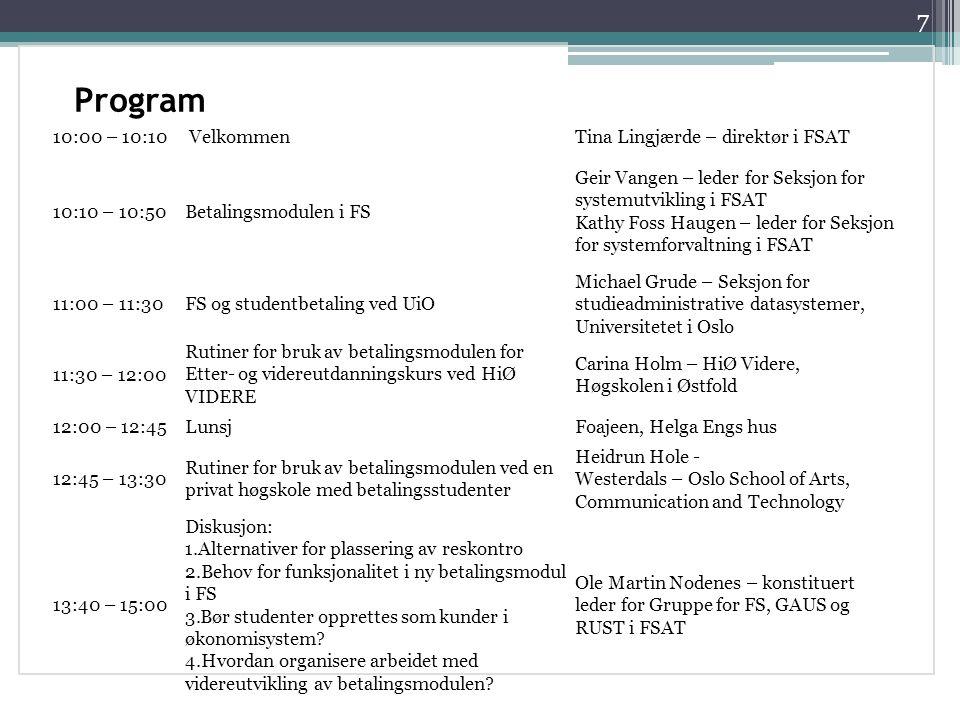 Program 7 10:00 – 10:10VelkommenTina Lingjærde – direktør i FSAT 10:10 – 10:50Betalingsmodulen i FS Geir Vangen – leder for Seksjon for systemutvikling i FSAT Kathy Foss Haugen – leder for Seksjon for systemforvaltning i FSAT 11:00 – 11:30FS og studentbetaling ved UiO Michael Grude – Seksjon for studieadministrative datasystemer, Universitetet i Oslo 11:30 – 12:00 Rutiner for bruk av betalingsmodulen for Etter- og videreutdanningskurs ved HiØ VIDERE Carina Holm – HiØ Videre, Høgskolen i Østfold 12:00 – 12:45LunsjFoajeen, Helga Engs hus 12:45 – 13:30 Rutiner for bruk av betalingsmodulen ved en privat høgskole med betalingsstudenter Heidrun Hole - Westerdals – Oslo School of Arts, Communication and Technology 13:40 – 15:00 Diskusjon: 1.Alternativer for plassering av reskontro 2.Behov for funksjonalitet i ny betalingsmodul i FS 3.Bør studenter opprettes som kunder i økonomisystem.