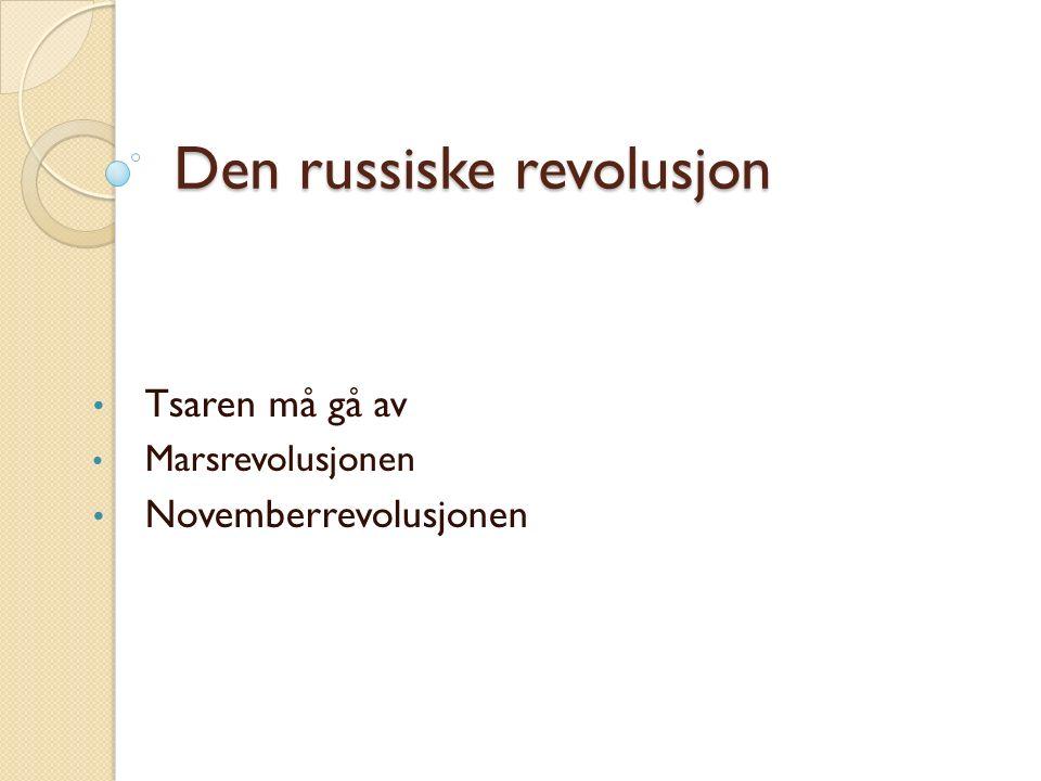 Den russiske revolusjon Tsaren må gå av Marsrevolusjonen Novemberrevolusjonen