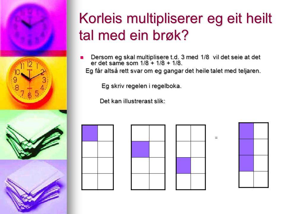 Korleis multipliserer eg eit heilt tal med ein brøk? Dersom eg skal multiplisere t.d. 3 med 1/8 vil det seie at det er det same som 1/8 + 1/8 + 1/8. D