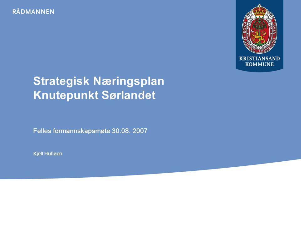 Strategisk Næringsplan Knutepunkt Sørlandet Felles formannskapsmøte 30.08. 2007 Kjell Hulløen
