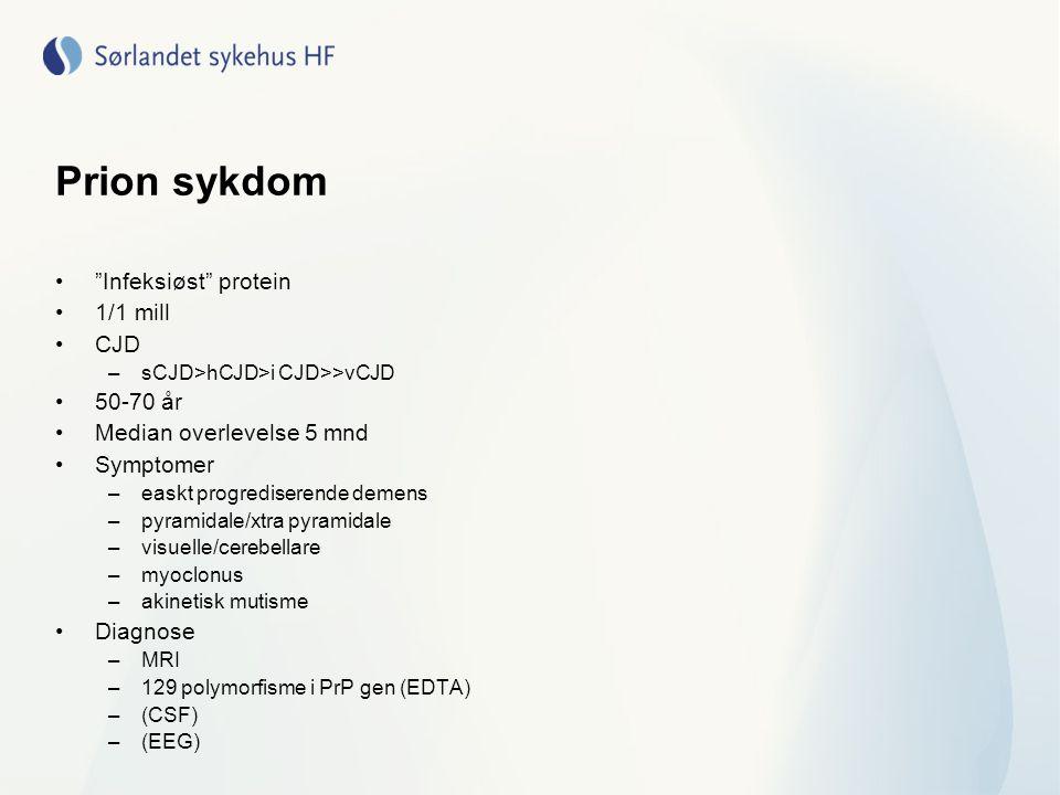 Prion sykdom Infeksiøst protein 1/1 mill CJD –sCJD>hCJD>i CJD>>vCJD 50-70 år Median overlevelse 5 mnd Symptomer –easkt progrediserende demens –pyramidale/xtra pyramidale –visuelle/cerebellare –myoclonus –akinetisk mutisme Diagnose –MRI –129 polymorfisme i PrP gen (EDTA) –(CSF) –(EEG)