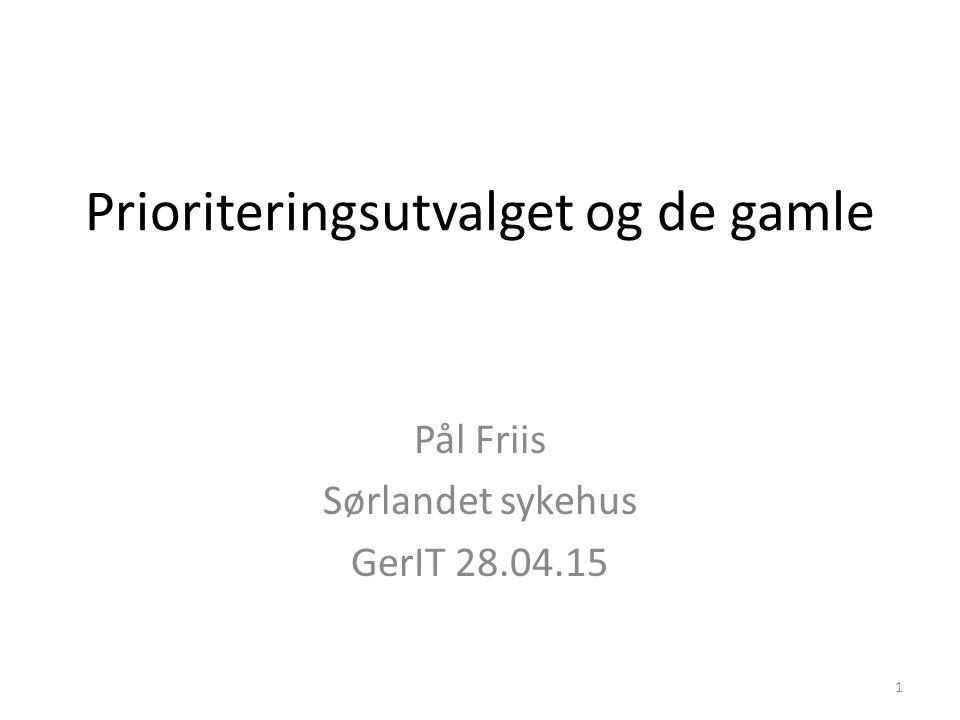 Prioriteringsutvalget og de gamle Pål Friis Sørlandet sykehus GerIT 28.04.15 1