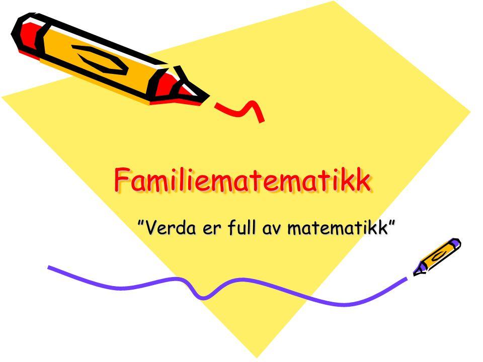 FamiliematematikkFamiliematematikk Verda er full av matematikk