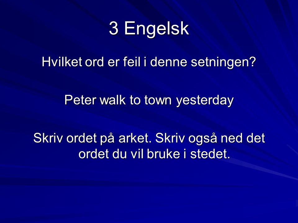 3 Engelsk Hvilket ord er feil i denne setningen? Peter walk to town yesterday Skriv ordet på arket. Skriv også ned det ordet du vil bruke i stedet.