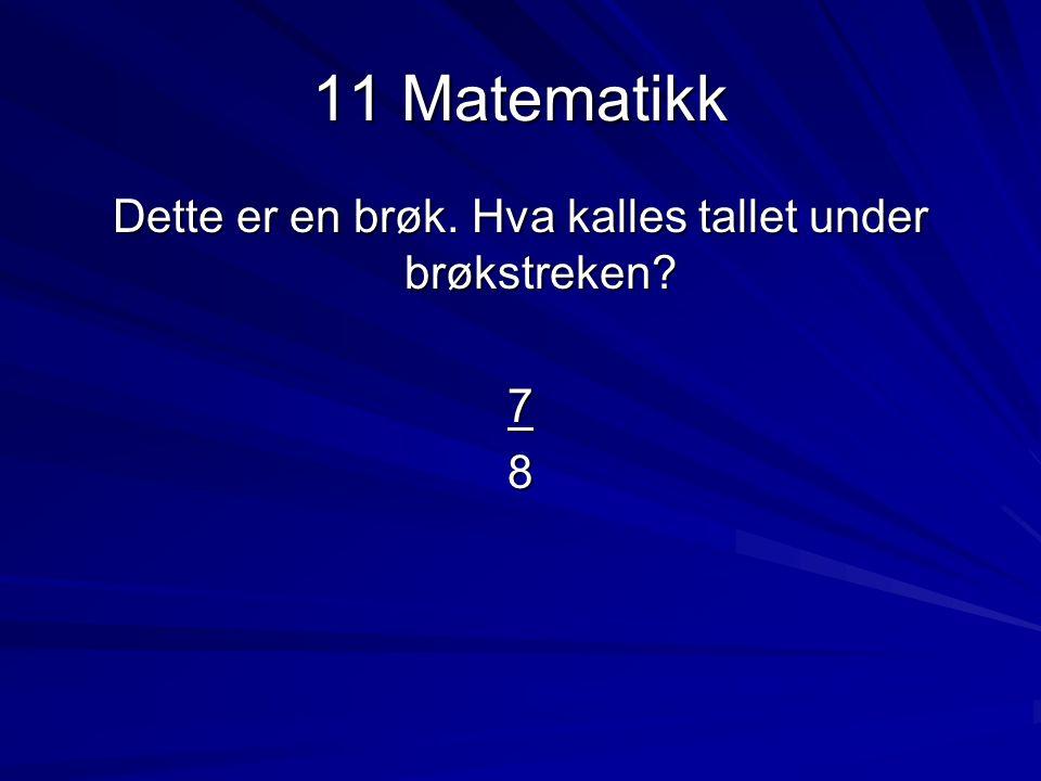 11 Matematikk Dette er en brøk. Hva kalles tallet under brøkstreken? 78