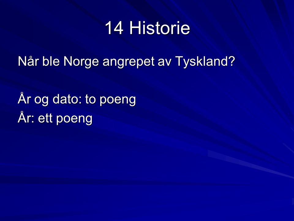 14 Historie Når ble Norge angrepet av Tyskland? År og dato: to poeng År: ett poeng