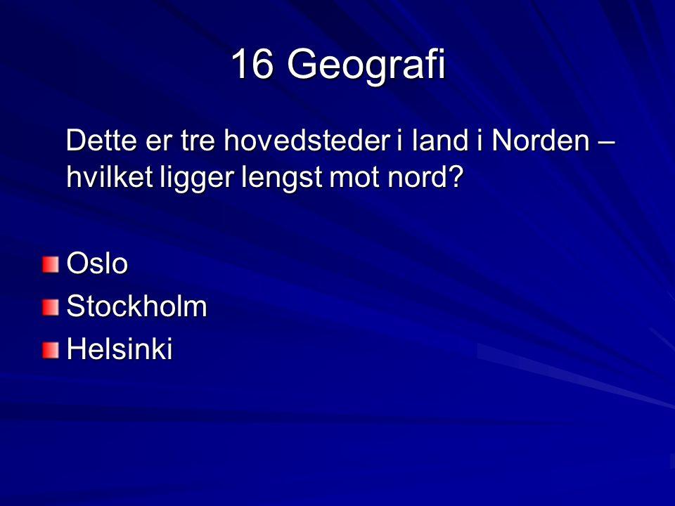 16 Geografi Dette er tre hovedsteder i land i Norden – hvilket ligger lengst mot nord? Dette er tre hovedsteder i land i Norden – hvilket ligger lengs
