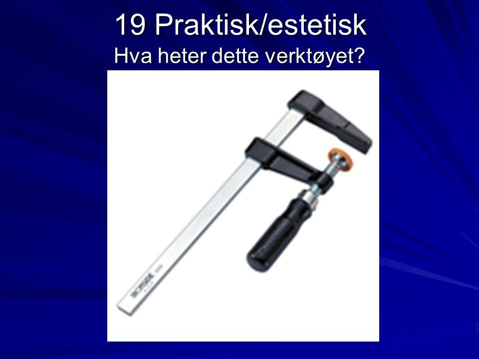 19 Praktisk/estetisk Hva heter dette verktøyet