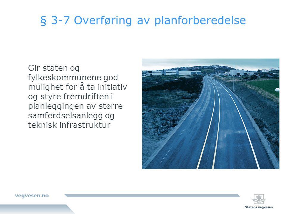 § 3-7 Overføring av planforberedelse Gir staten og fylkeskommunene god mulighet for å ta initiativ og styre fremdriften i planleggingen av større samferdselsanlegg og teknisk infrastruktur