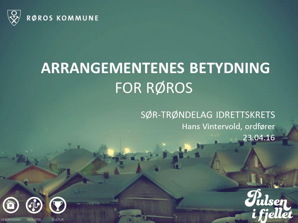 ARRANGEMENTENES BETYDNING FOR RØROS SØR-TRØNDELAG IDRETTSKRETS Hans Vintervold, ordfører 23.04.16