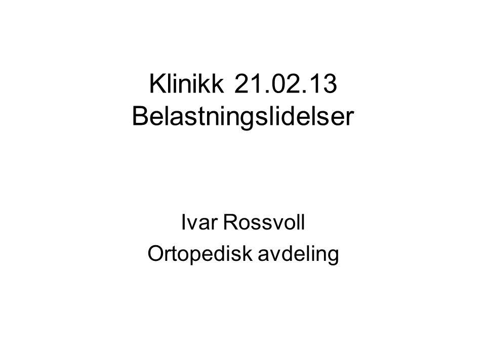 Klinikk 21.02.13 Belastningslidelser Ivar Rossvoll Ortopedisk avdeling