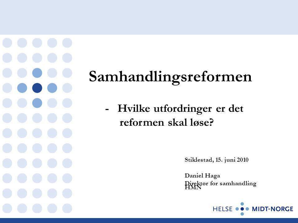 Samhandlingsreformen Stiklestad, 15. juni 2010 Daniel Haga Direktør for samhandling HMN - Hvilke utfordringer er det reformen skal løse?