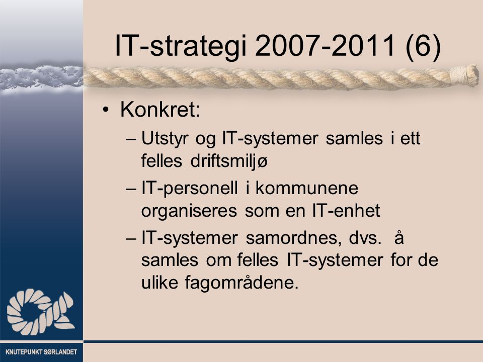 IT-strategi 2007-2011 (6) Konkret: –Utstyr og IT-systemer samles i ett felles driftsmiljø –IT-personell i kommunene organiseres som en IT-enhet –IT-systemer samordnes, dvs.