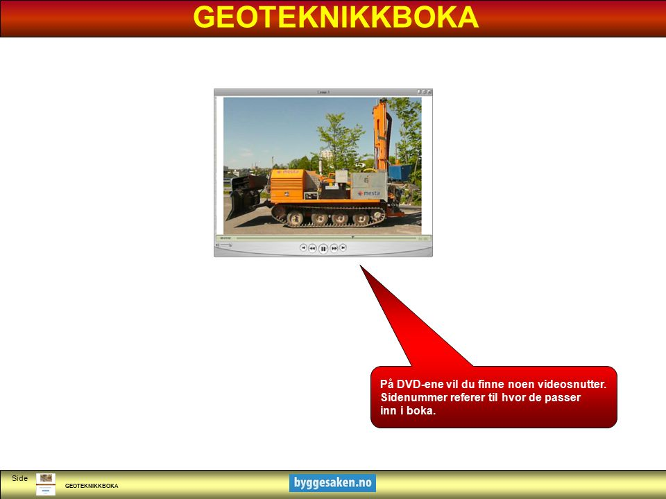 GEOTEKNIKKBOKA Side På DVD-ene vil du finne noen videosnutter. Sidenummer referer til hvor de passer inn i boka. GEOTEKNIKKBOKA