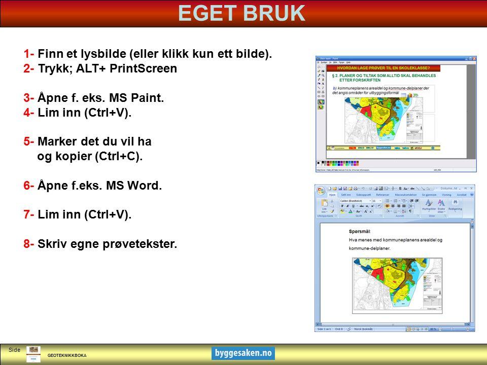 GEOTEKNIKKBOKA Side EGET BRUK 1- Finn et lysbilde (eller klikk kun ett bilde). 2- Trykk; ALT+ PrintScreen 3- Åpne f. eks. MS Paint. 4- Lim inn (Ctrl+V