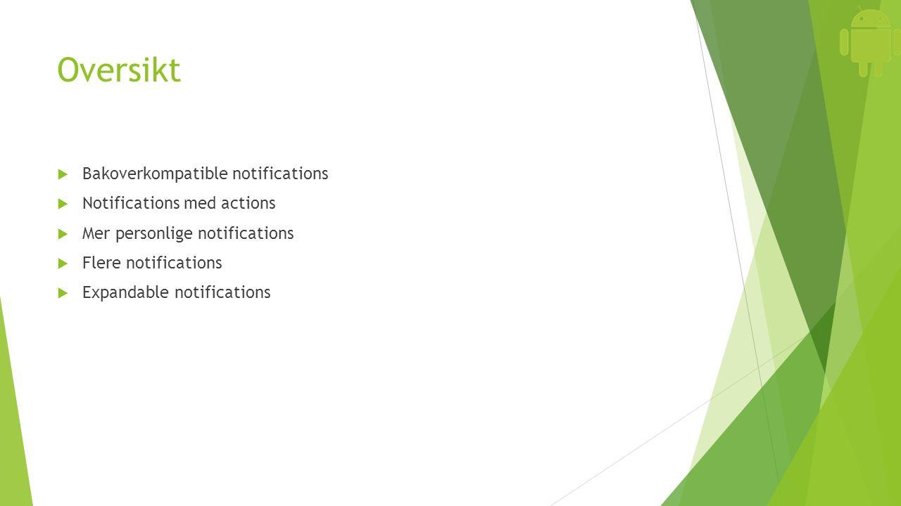 Oversikt  Bakoverkompatible notifications  Notifications med actions  Mer personlige notifications  Flere notifications  Expandable notifications