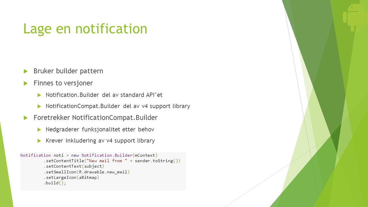 Lage en notification  Bruker builder pattern  Finnes to versjoner  Notification.Builder del av standard API'et  NotificationCompat.Builder del av v4 support library  Foretrekker NotificationCompat.Builder  Nedgraderer funksjonalitet etter behov  Krever inkludering av v4 support library Notification noti = new Notification.Builder(mContext).setContentTitle( New mail from + sender.toString()).setContentText(subject).setSmallIcon(R.drawable.new_mail).setLargeIcon(aBitmap).build();