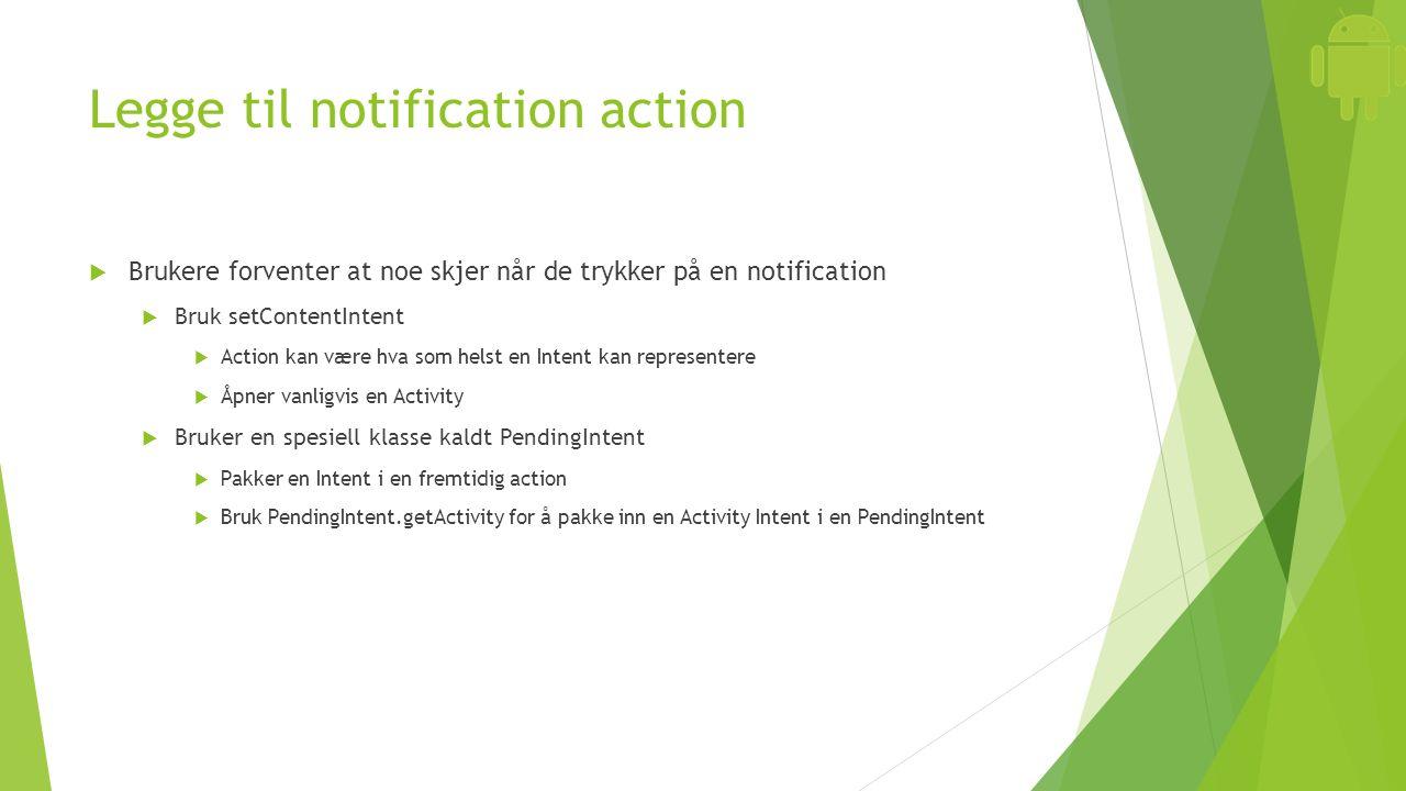 Legge til notification action  Brukere forventer at noe skjer når de trykker på en notification  Bruk setContentIntent  Action kan være hva som hel