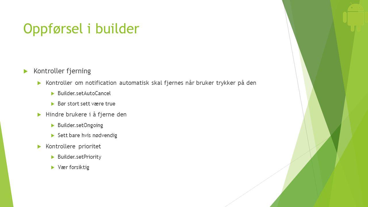 Oppførsel i builder  Kontroller fjerning  Kontroller om notification automatisk skal fjernes når bruker trykker på den  Builder.setAutoCancel  Bør stort sett være true  Hindre brukere i å fjerne den  Builder.setOngoing  Sett bare hvis nødvendig  Kontrollere prioritet  Builder.setPriority  Vær forsiktig