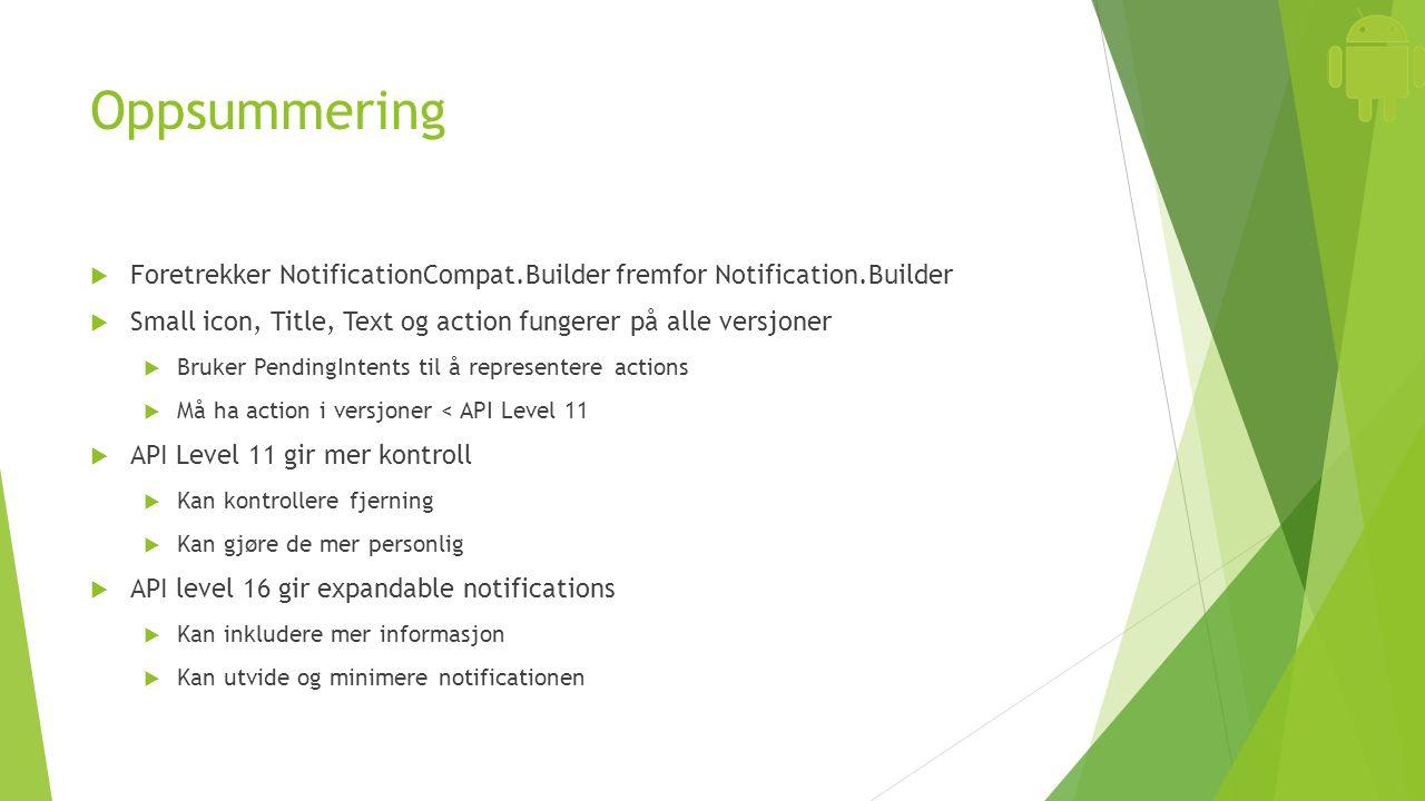 Oppsummering  Foretrekker NotificationCompat.Builder fremfor Notification.Builder  Small icon, Title, Text og action fungerer på alle versjoner  Bruker PendingIntents til å representere actions  Må ha action i versjoner < API Level 11  API Level 11 gir mer kontroll  Kan kontrollere fjerning  Kan gjøre de mer personlig  API level 16 gir expandable notifications  Kan inkludere mer informasjon  Kan utvide og minimere notificationen