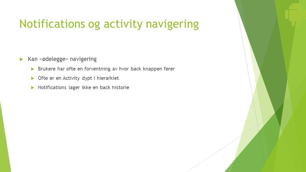 Notifications og activity navigering  Kan «ødelegge» navigering  Brukere har ofte en forventning av hvor back knappen fører  Ofte er en Activity dy