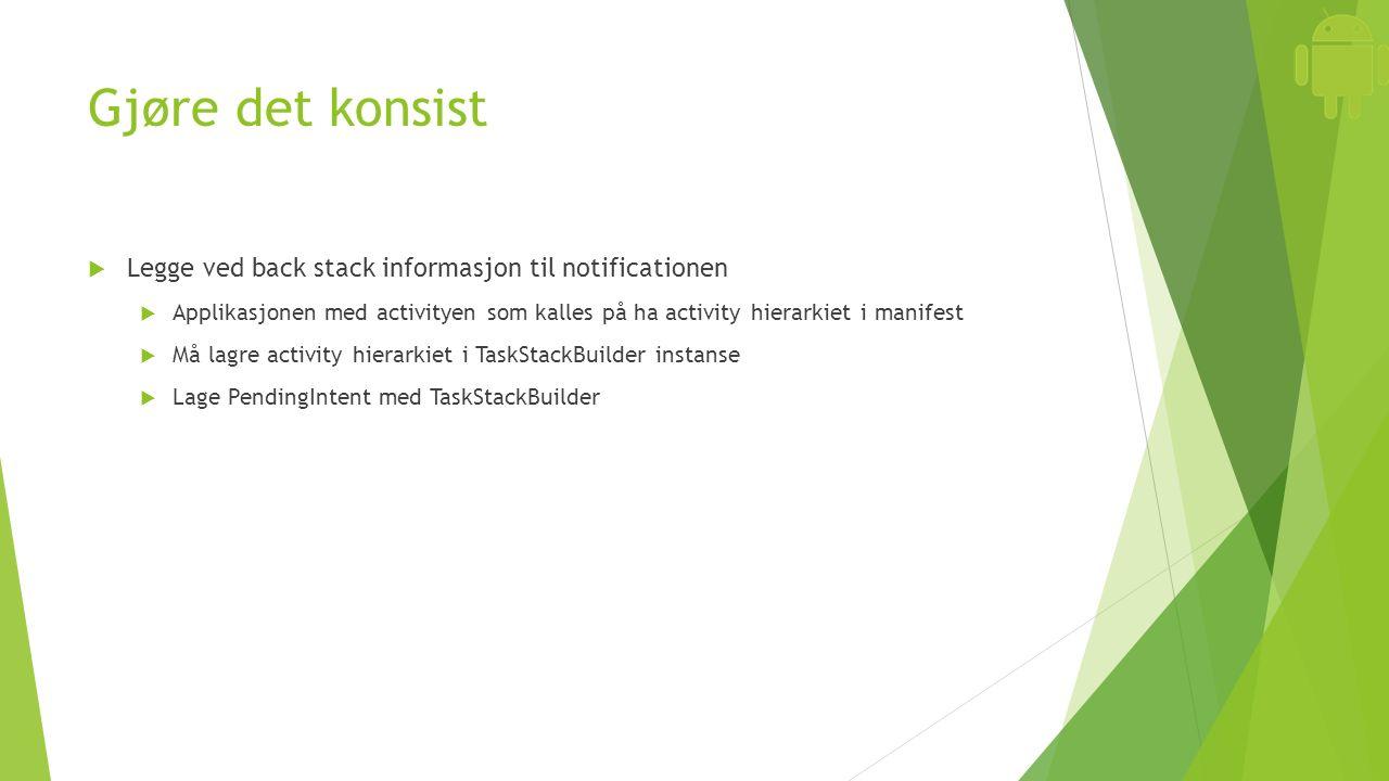 Gjøre det konsist  Legge ved back stack informasjon til notificationen  Applikasjonen med activityen som kalles på ha activity hierarkiet i manifest  Må lagre activity hierarkiet i TaskStackBuilder instanse  Lage PendingIntent med TaskStackBuilder