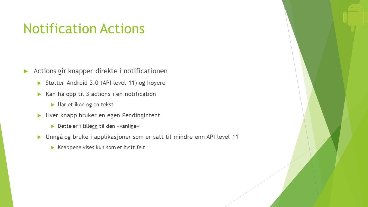 Notification Actions  Actions gir knapper direkte i notificationen  Støtter Android 3.0 (API level 11) og høyere  Kan ha opp til 3 actions i en notification  Har et ikon og en tekst  Hver knapp bruker en egen PendingIntent  Dette er i tillegg til den «vanlige»  Unngå og bruke i applikasjoner som er satt til mindre enn API level 11  Knappene vises kun som et hvitt felt