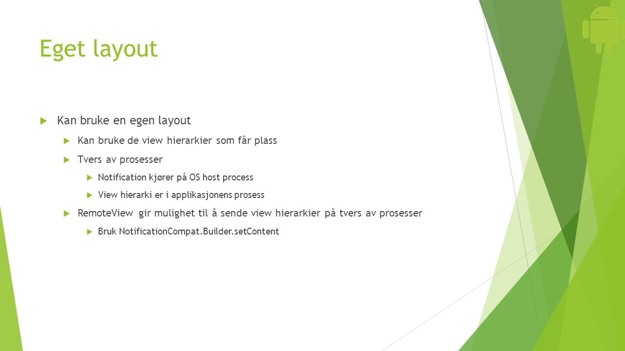 Eget layout  Kan bruke en egen layout  Kan bruke de view hierarkier som får plass  Tvers av prosesser  Notification kjører på OS host process  Vi
