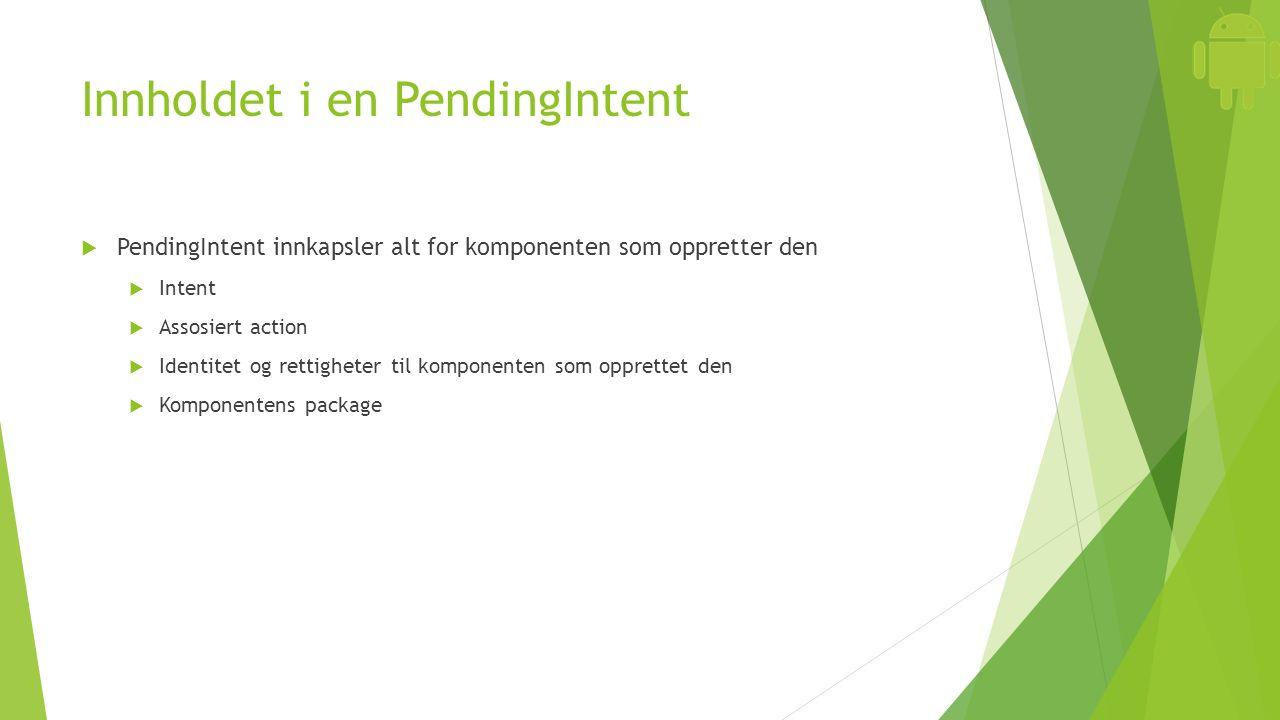 Innholdet i en PendingIntent  PendingIntent innkapsler alt for komponenten som oppretter den  Intent  Assosiert action  Identitet og rettigheter til komponenten som opprettet den  Komponentens package