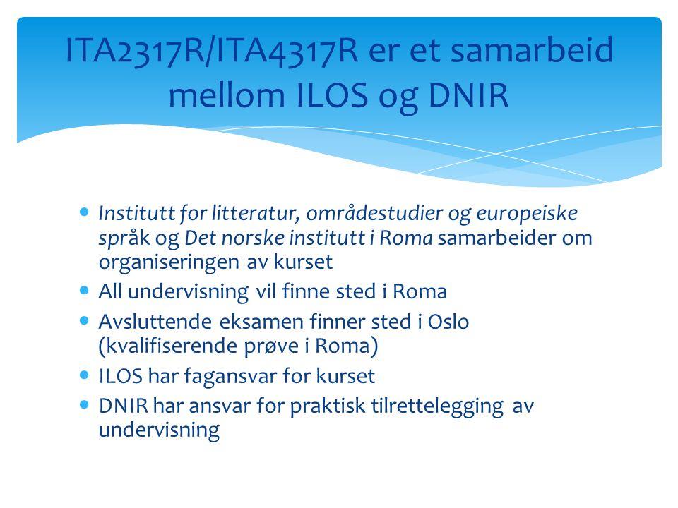 Institutt for litteratur, områdestudier og europeiske språk og Det norske institutt i Roma samarbeider om organiseringen av kurset All undervisning vil finne sted i Roma Avsluttende eksamen finner sted i Oslo (kvalifiserende prøve i Roma) ILOS har fagansvar for kurset DNIR har ansvar for praktisk tilrettelegging av undervisning ITA2317R/ITA4317R er et samarbeid mellom ILOS og DNIR