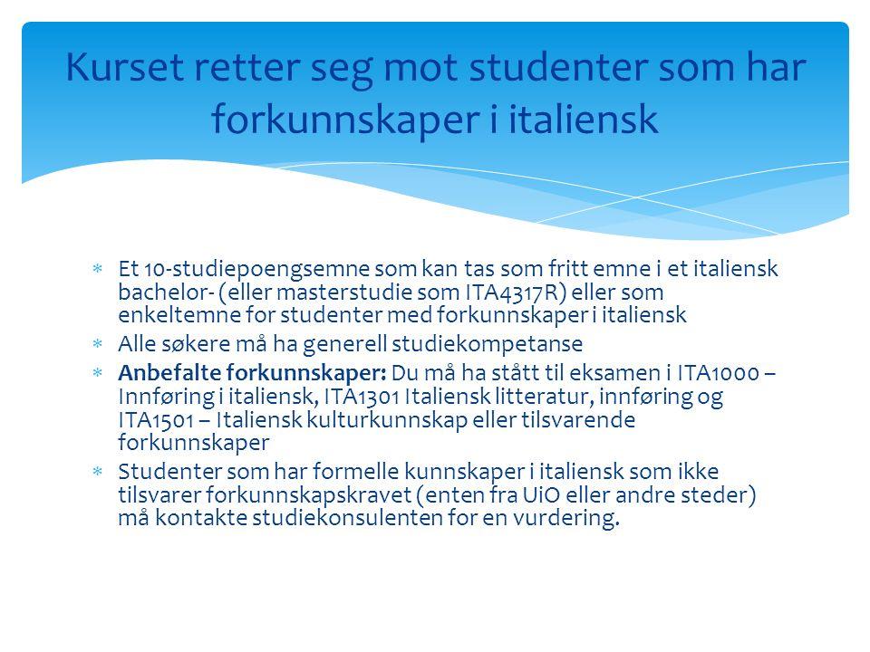  Et 10-studiepoengsemne som kan tas som fritt emne i et italiensk bachelor- (eller masterstudie som ITA4317R) eller som enkeltemne for studenter med forkunnskaper i italiensk  Alle søkere må ha generell studiekompetanse  Anbefalte forkunnskaper: Du må ha stått til eksamen i ITA1000 – Innføring i italiensk, ITA1301 Italiensk litteratur, innføring og ITA1501 – Italiensk kulturkunnskap eller tilsvarende forkunnskaper  Studenter som har formelle kunnskaper i italiensk som ikke tilsvarer forkunnskapskravet (enten fra UiO eller andre steder) må kontakte studiekonsulenten for en vurdering.