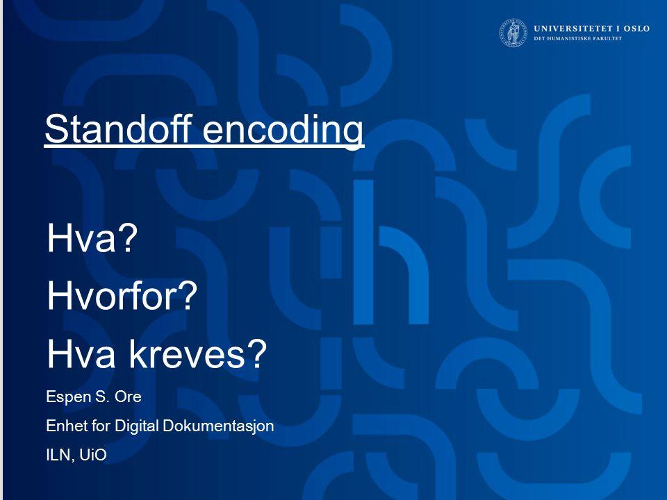 Standoff encoding Hva? Hvorfor? Hva kreves? Espen S. Ore Enhet for Digital Dokumentasjon ILN, UiO