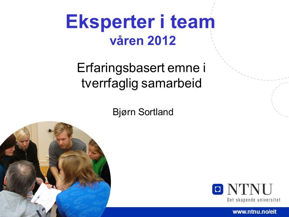 1 www.ntnu.no/eit Eksperter i team våren 2012 Erfaringsbasert emne i tverrfaglig samarbeid Bjørn Sortland